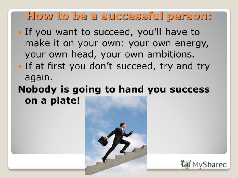 How to be a successful person: If you want to succeed, youll have to make it on your own: your own energy, your own head, your own ambitions. If at first you dont succeed, try and try again. Nobody is going to hand you success on a plate!