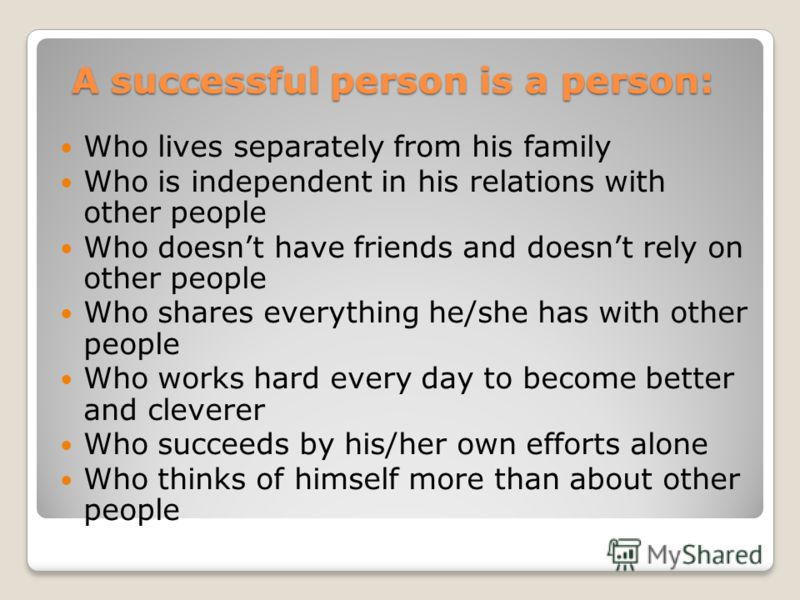 A successful person is a person: A successful person is a person: Who lives separately from his family Who is independent in his relations with other people Who doesnt have friends and doesnt rely on other people Who shares everything he/she has with