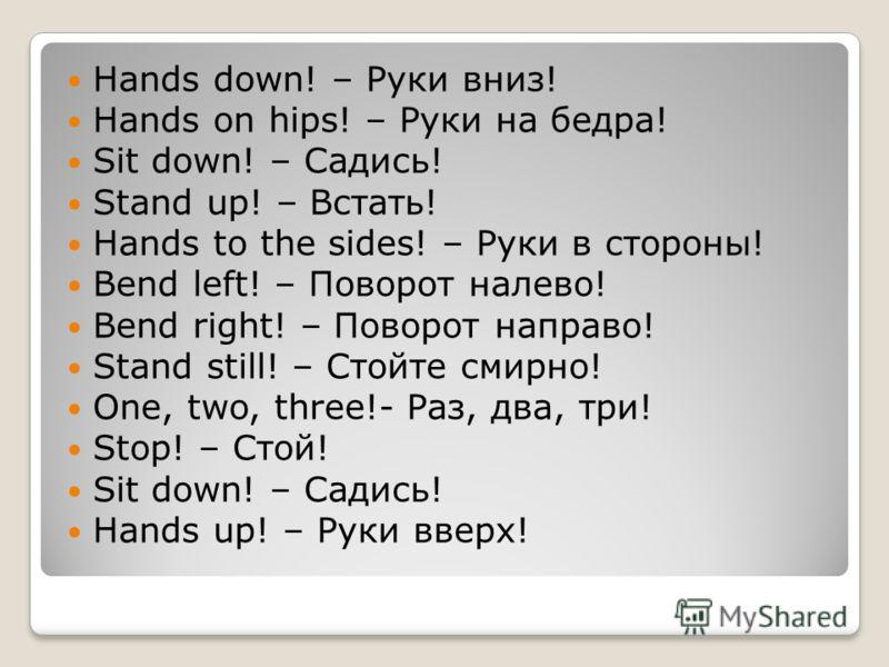 Hands down! – Руки вниз! Hands on hips! – Руки на бедра! Sit down! – Садись! Stand up! – Встать! Hands to the sides! – Руки в стороны! Bend left! – Поворот налево! Bend right! – Поворот направо! Stand still! – Стойте смирно! One, two, three!- Раз, дв