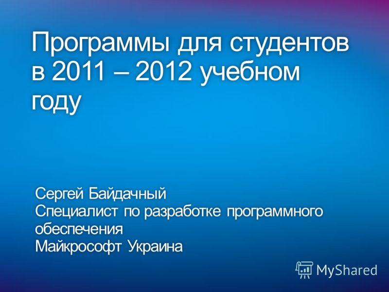 Программы для студентов в 2011 – 2012 учебном году Сергей БайдачныйСергей Байдачный Специалист по разработке программного обеспечения Майкрософт УкраинаМайкрософт Украина