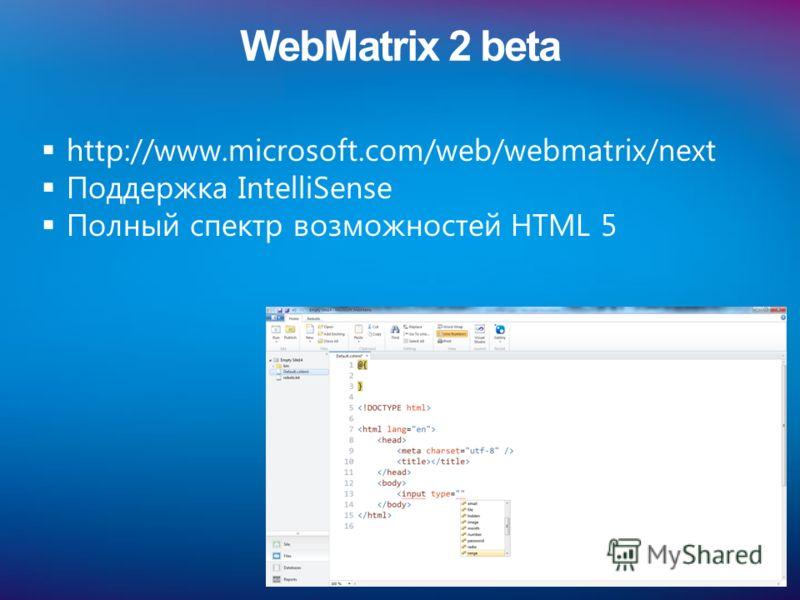 WebMatrix 2 beta http://www.microsoft.com/web/webmatrix/next Поддержка IntelliSense Полный спектр возможностей HTML 5