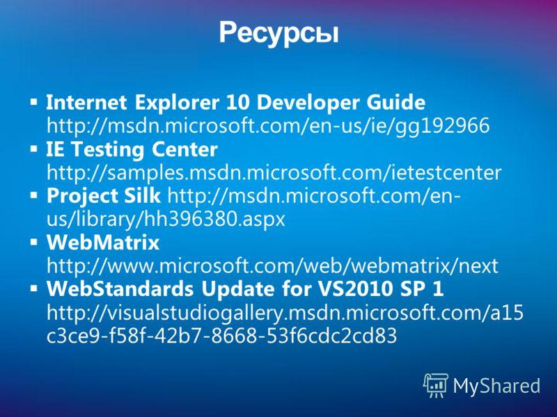 Ресурсы Internet Explorer 10 Developer Guide http://msdn.microsoft.com/en-us/ie/gg192966 IE Testing Center http://samples.msdn.microsoft.com/ietestcenter Project Silk http://msdn.microsoft.com/en- us/library/hh396380.aspx WebMatrix http://www.microso
