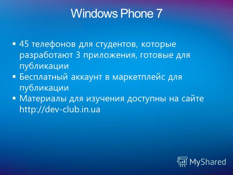 Windows Phone 7 45 телефонов для студентов, которые разработают 3 приложения, готовые для публикации Бесплатный аккаунт в маркетплейс для публикации Материалы для изучения доступны на сайте http://dev-club.in.ua