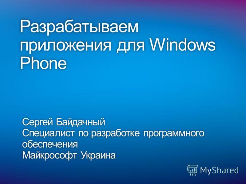 Разрабатываем приложения для Windows Phone Сергей БайдачныйСергей Байдачный Специалист по разработке программного обеспечения Майкрософт УкраинаМайкрософт Украина