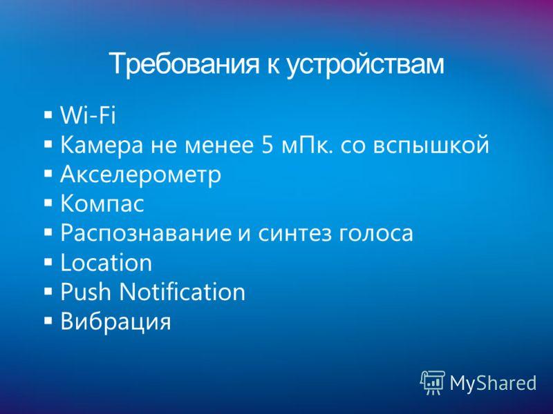 Требования к устройствам Wi-Fi Камера не менее 5 мПк. со вспышкой Акселерометр Компас Распознавание и синтез голоса Location Push Notification Вибрация