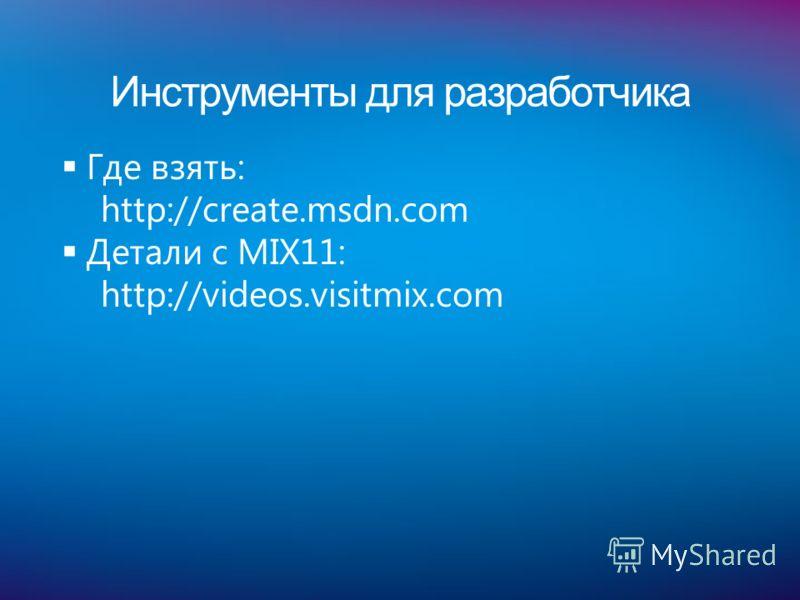 Инструменты для разработчика Где взять: http://create.msdn.com Детали с MIX11: http://videos.visitmix.com