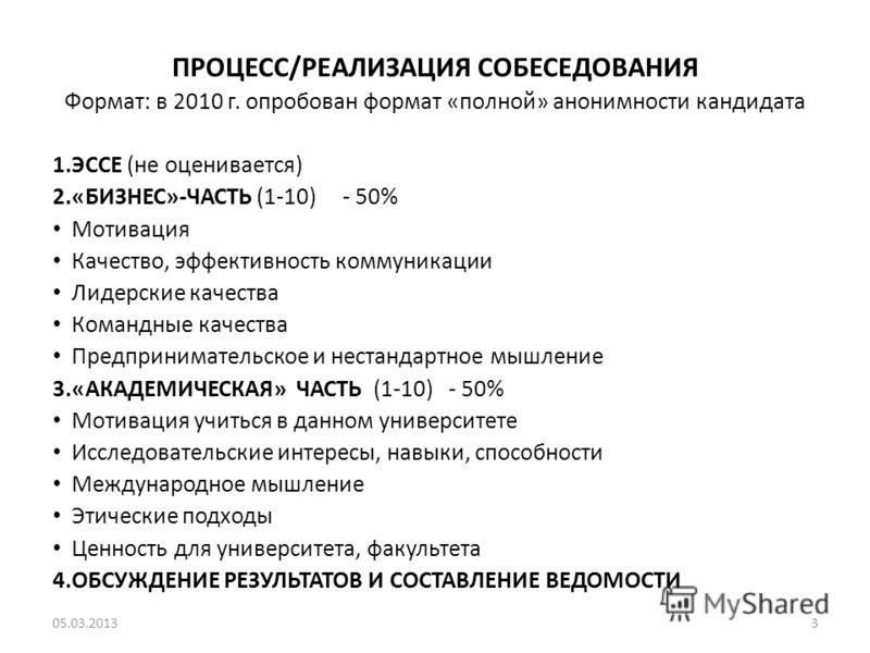 ПРОЦЕСС/РЕАЛИЗАЦИЯ СОБЕСЕДОВАНИЯ Формат: в 2010 г. опробован формат «полной» анонимности кандидата 1.ЭССЕ (не оценивается) 2.«БИЗНЕС»-ЧАСТЬ (1-10) - 50% Мотивация Качество, эффективность коммуникации Лидерские качества Командные качества Предпринимат