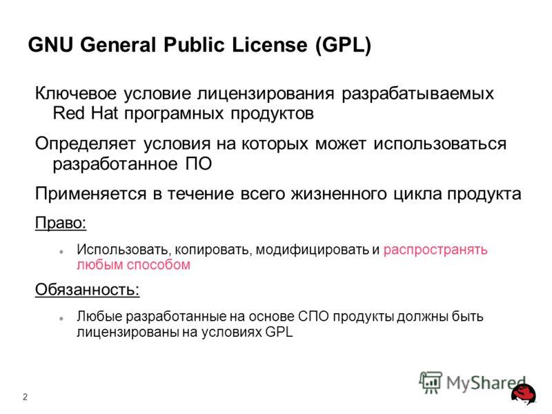2 GNU General Public License (GPL) Ключевое условие лицензирования разрабатываемых Red Hat програмных продуктов Определяет условия на которых может использоваться разработанное ПО Применяется в течение всего жизненного цикла продукта Право: Использов
