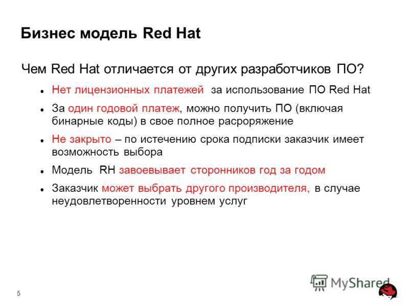 5 Чем Red Hat отличается от других разработчиков ПО? Нет лицензионных платежей за использование ПО Red Hat За один годовой платеж, можно получить ПО (включая бинарные коды) в свое полное расроряжение Не закрыто – по истечению срока подписки заказчик