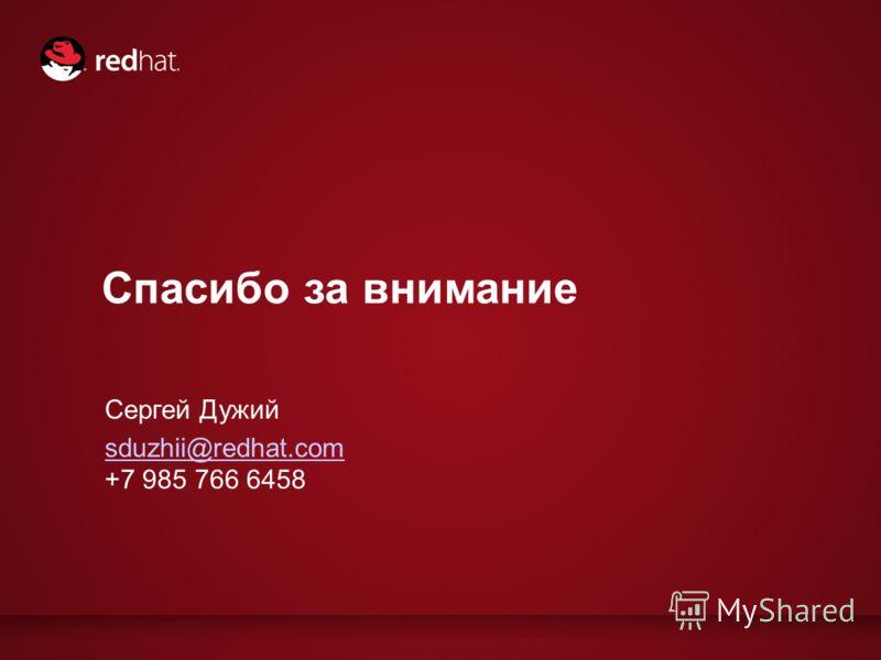 Спасибо за внимание Сергей Дужий sduzhii@redhat.com +7 985 766 6458