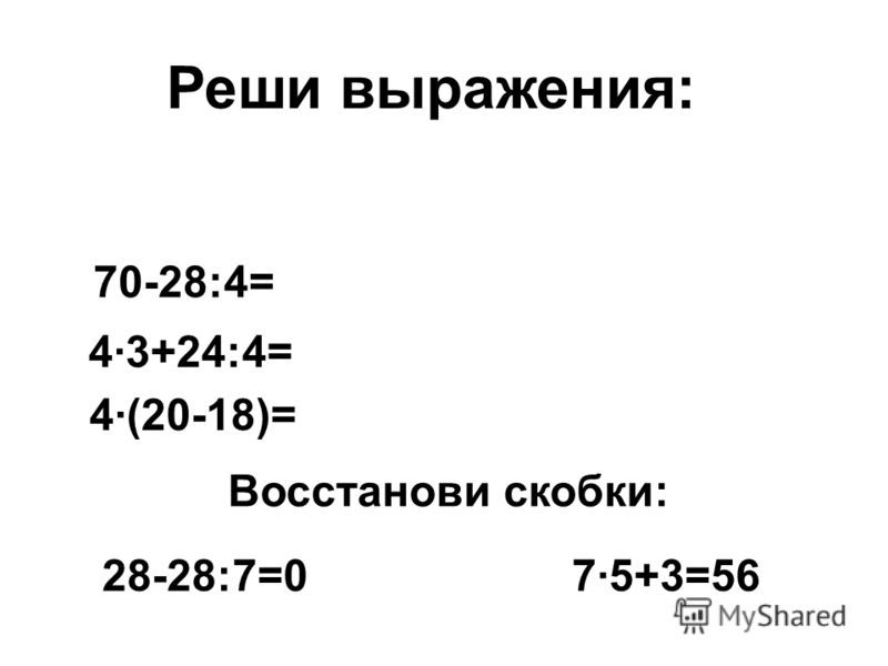 70-28:4= 4·3+24:4= 4·(20-18)= 28-28:7=07·5+3=56 Реши выражения: Восстанови скобки: