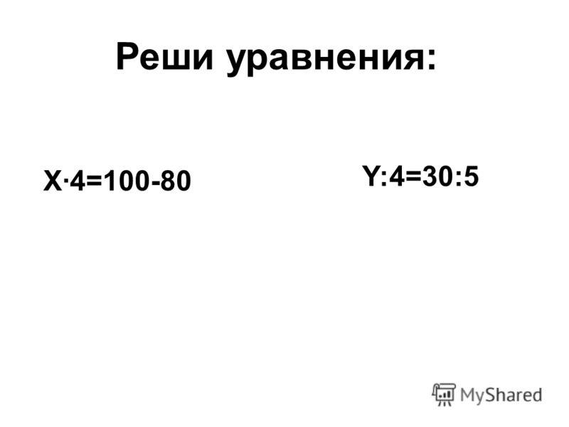 X·4=100-80 Y:4=30:5 Реши уравнения: