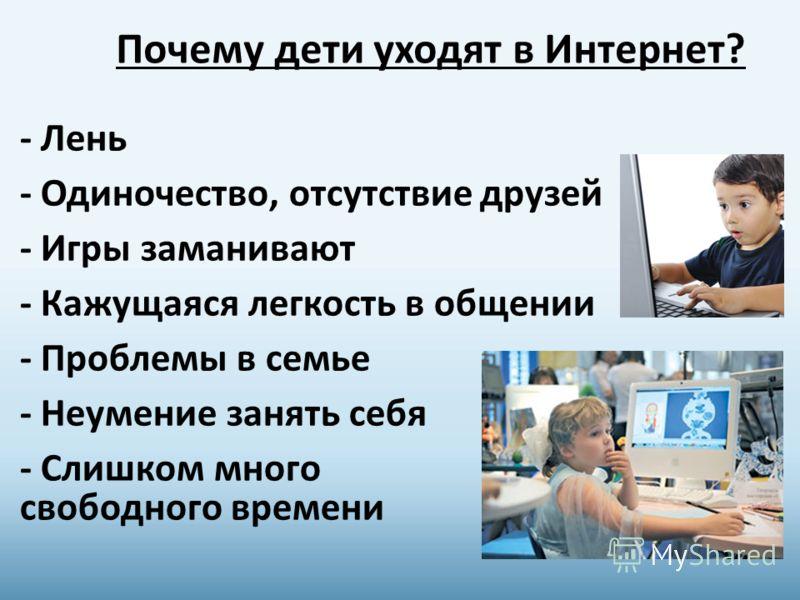 Почему дети уходят в Интернет? - Лень - Одиночество, отсутствие друзей - Игры заманивают - Кажущаяся легкость в общении - Проблемы в семье - Неумение занять себя - Слишком много свободного времени