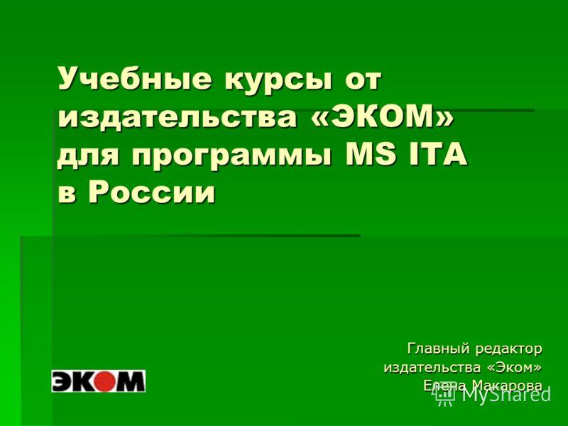 Учебные курсы от издательства «ЭКОМ» для программы MS ITA в России Главный редактор издательства «Эком» Елена Макарова