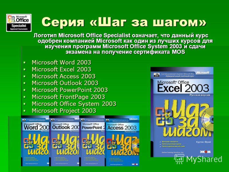 Серия «Шаг за шагом» Логотип Microsoft Office Specialist означает, что данный курс одобрен компанией Microsoft как один из лучших курсов для изучения программ Microsoft Office System 2003 и сдачи экзамена на получение сертификата MOS Microsoft Word 2