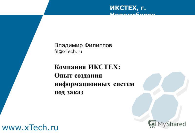 www.xTech.ru ИКСТЕХ, г. Новосибирск Владимир Филиппов fil@xTech.ru Компания ИКСТЕХ: Опыт создания информационных систем под заказ