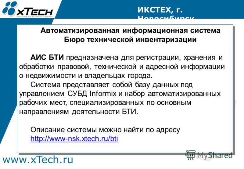 www.xTech.ru ИКСТЕХ, г. Новосибирск Автоматизированная информационная система Бюро технической инвентаризации АИС БТИ предназначена для регистрации, хранения и обработки правовой, технической и адресной информации о недвижимости и владельцах города.