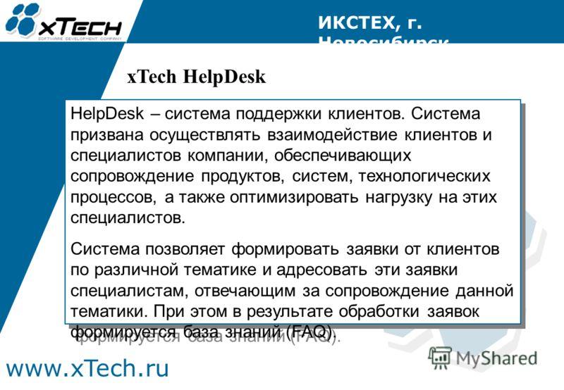 www.xTech.ru ИКСТЕХ, г. Новосибирск HelpDesk – система поддержки клиентов. Система призвана осуществлять взаимодействие клиентов и специалистов компании, обеспечивающих сопровождение продуктов, систем, технологических процессов, а также оптимизироват