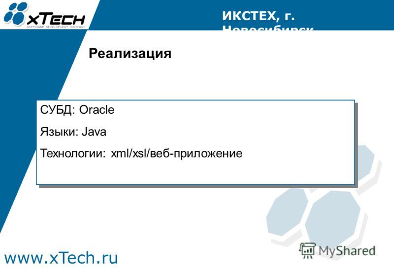 www.xTech.ru ИКСТЕХ, г. Новосибирск СУБД: Oracle Языки: Java Технологии: xml/xsl/веб-приложение СУБД: Oracle Языки: Java Технологии: xml/xsl/веб-приложение Реализация