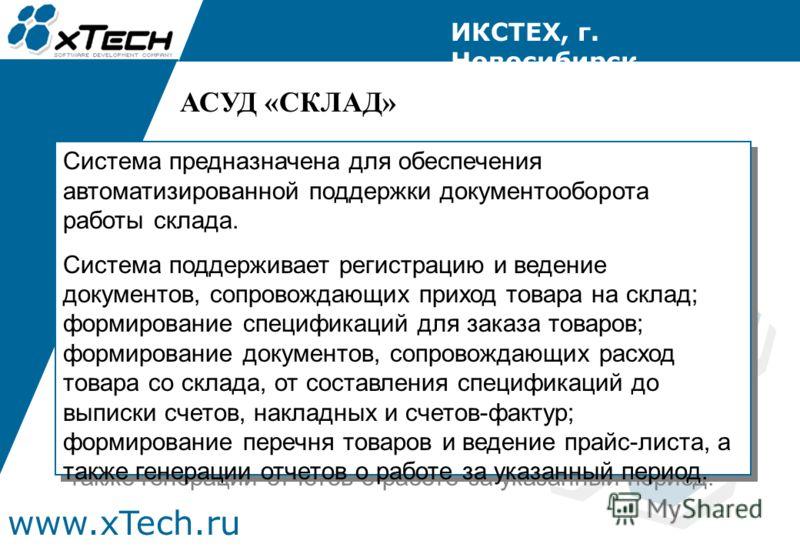www.xTech.ru ИКСТЕХ, г. Новосибирск Система предназначена для обеспечения автоматизированной поддержки документооборота работы склада. Система поддерживает регистрацию и ведение документов, сопровождающих приход товара на склад; формирование специфик