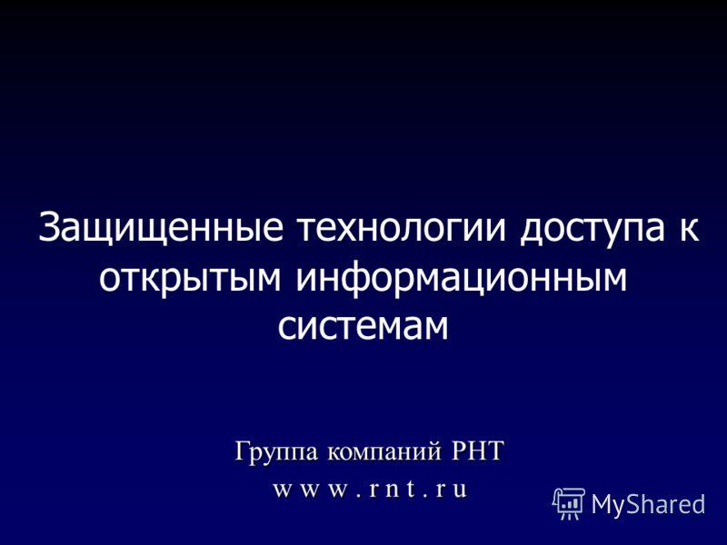Защищенные технологии доступа к открытым информационным системам Группа компаний РНТ w w w. r n t. r u