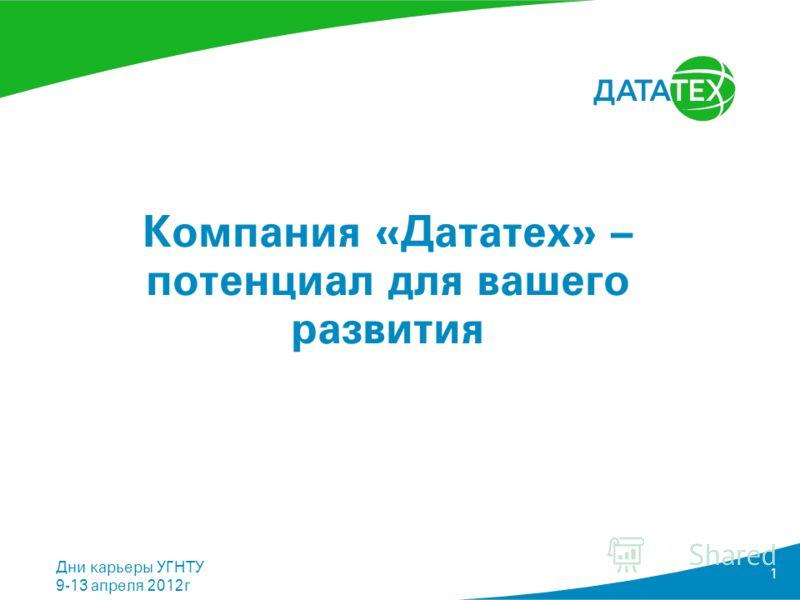 Название Департамента Дни карьеры УГНТУ 9-13 апреля 2012г 1 Компания «Дататех» – потенциал для вашего развития