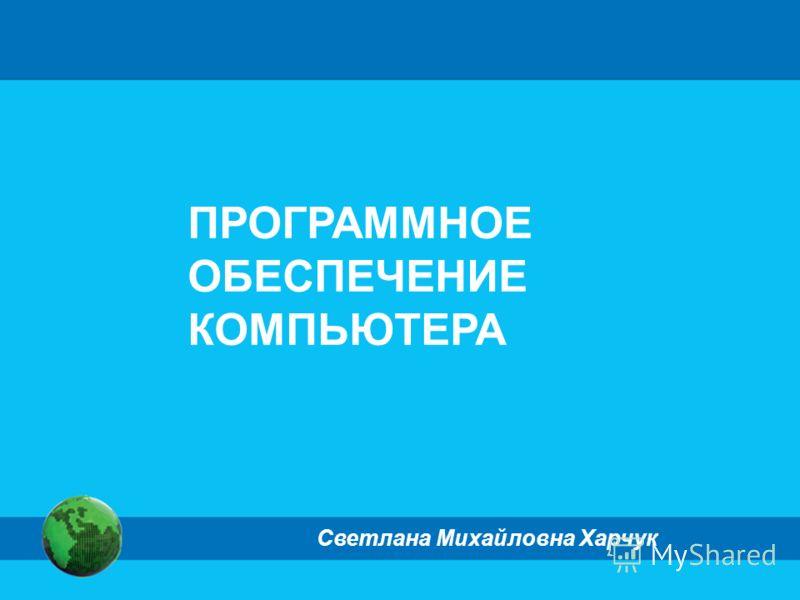 ПРОГРАММНОЕ ОБЕСПЕЧЕНИЕ КОМПЬЮТЕРА Светлана Михайловна Харчук