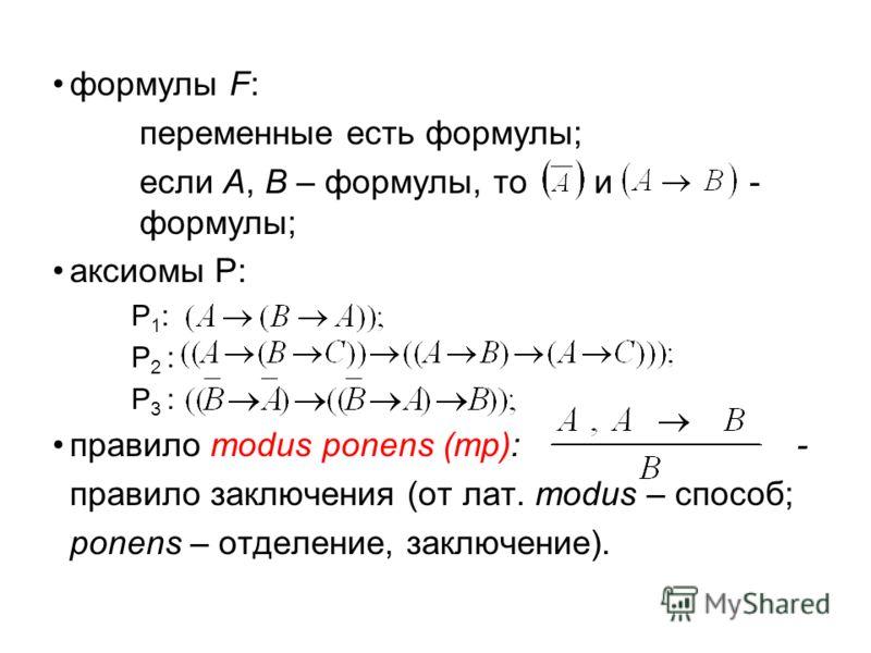 формулы F: переменные есть формулы; если А, В – формулы, то и- формулы; аксиомы Р: Р 1 : Р 2 : Р 3 : правило modus ponens (mp): - правило заключения (от лат. modus – способ; ponens – отделение, заключение).