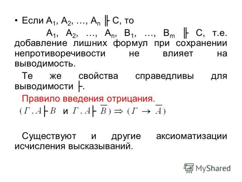 Если А 1, А 2, …, А n С, то А 1, А 2, …, А n, В 1, …, В m С, т.е. добавление лишних формул при сохранении непротиворечивости не влияет на выводимость. Те же свойства справедливы для выводимости. Правило введения отрицания. и Существуют и другие аксио