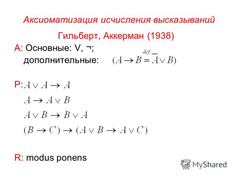 Аксиоматизация исчисления высказываний Гильберт, Аккерман (1938) А: Основные:, ¬; дополнительные: Р: R: modus ponens
