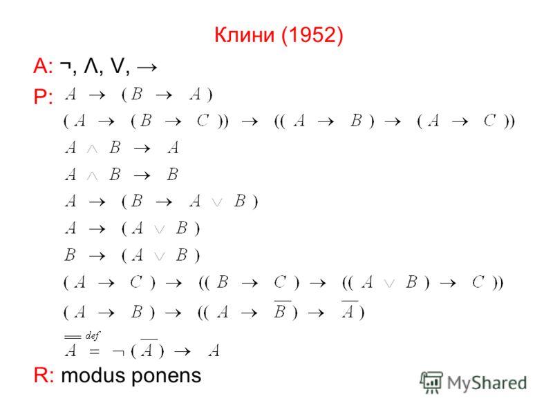 Клини (1952) А: ¬, Λ,, Р: R: modus ponens