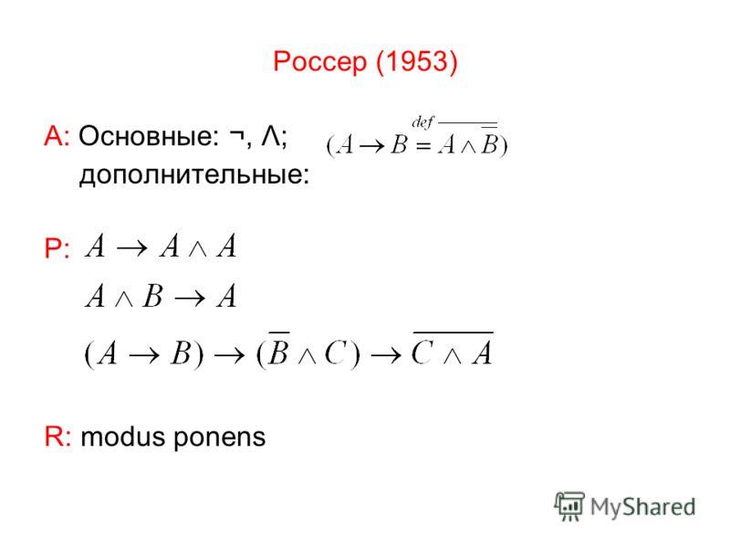 Россер (1953) А: Основные: ¬, Λ; дополнительные: Р: R: modus ponens