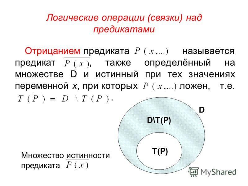 Логические операции (связки) над предикатами Отрицанием предиката называется предикат, также определённый на множестве D и истинный при тех значениях переменной х, при которых ложен, т.е.. T(P) D\T(P) D Множество истинности предиката