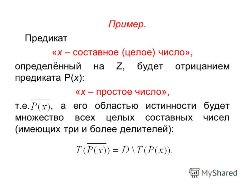 Пример. Предикат «х – составное (целое) число», определённый на Z, будет отрицанием предиката Р(х): «х – простое число», т.е., а его областью истинности будет множество всех целых составных чисел (имеющих три и более делителей):