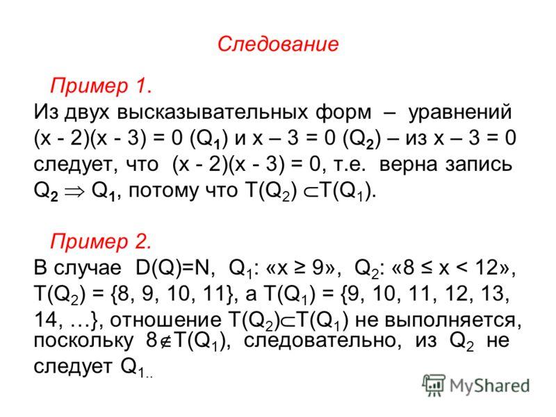 Следование Пример 1. Из двух высказывательных форм – уравнений (х - 2)(х - 3) = 0 (Q 1 ) и х – 3 = 0 (Q 2 ) – из х – 3 = 0 следует, что (х - 2)(х - 3) = 0, т.е. верна запись Q 2 Q 1, потому что T(Q 2 ) T(Q 1 ). Пример 2. В случае D(Q)=N, Q 1 : «х 9»,