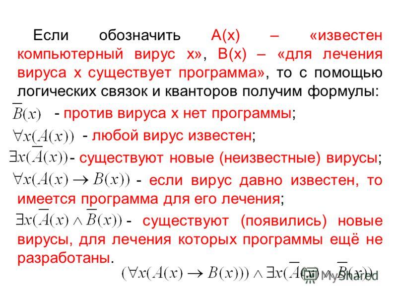 Если обозначить А(х) – «известен компьютерный вирус х», В(х) – «для лечения вируса х существует программа», то с помощью логических связок и кванторов получим формулы: - против вируса х нет программы; - любой вирус известен; - существуют новые (неизв