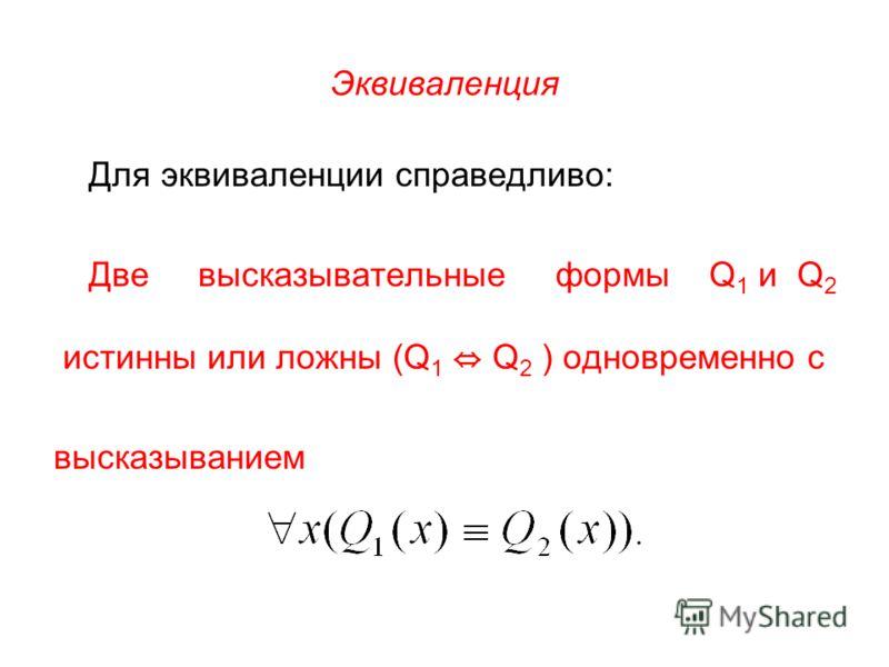Эквиваленция Для эквиваленции справедливо: Две высказывательные формы Q 1 и Q 2 истинны или ложны (Q 1 Q 2 ) одновременно с высказыванием