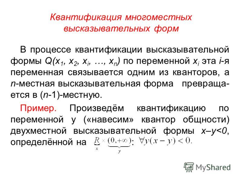 Квантификация многоместных высказывательных форм В процессе квантификации высказывательной формы Q(x 1, x 2, x i, …, x n ) по переменной x i эта i-я переменная связывается одним из кванторов, а n-местная высказывательная форма превраща- ется в (n-1)-