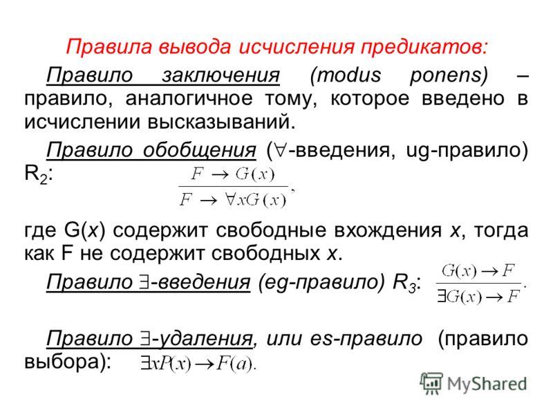 Правила вывода исчисления предикатов: Правило заключения (modus ponens) – правило, аналогичное тому, которое введено в исчислении высказываний. Правило обобщения ( -введения, ug-правило) R 2 : где G(x) содержит свободные вхождения х, тогда как F не с