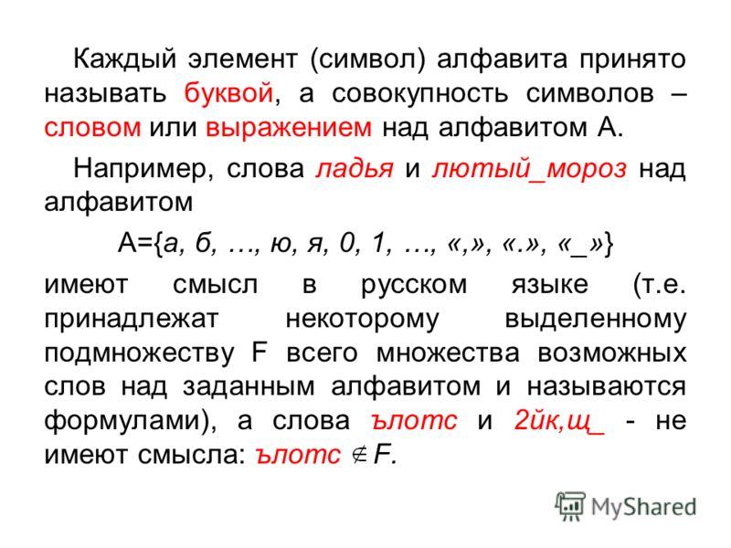 Каждый элемент (символ) алфавита принято называть буквой, а совокупность символов – словом или выражением над алфавитом А. Например, слова ладья и лютый_мороз над алфавитом А={а, б, …, ю, я, 0, 1, …, «,», «.», «_»} имеют смысл в русском языке (т.е. п