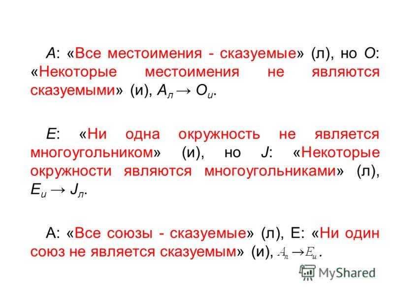 А: «Все местоимения - сказуемые» (л), но О: «Некоторые местоимения не являются сказуемыми» (и), А л О и. Е: «Ни одна окружность не является многоугольником» (и), но J: «Некоторые окружности являются многоугольниками» (л), Е и J л. А: «Все союзы - ска