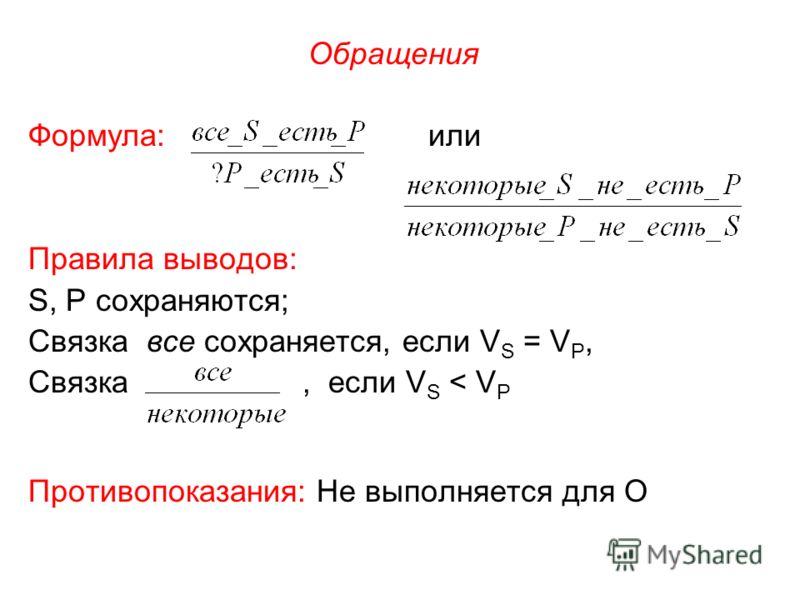 Обращения Формула: или Правила выводов: S, P сохраняются; Связка все сохраняется, если V S = V P, Связка, если V S < V P Противопоказания: Не выполняется для О