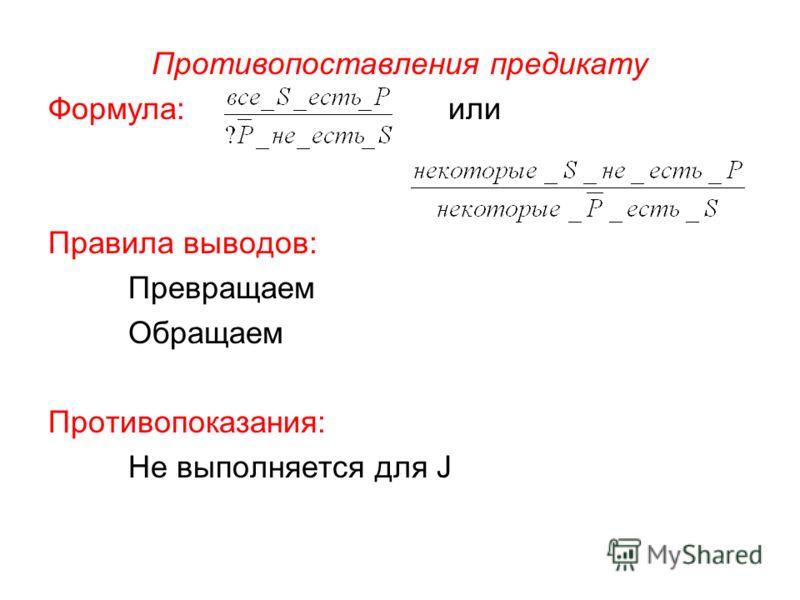 Противопоставления предикату Формула: или Правила выводов: Превращаем Обращаем Противопоказания: Не выполняется для J