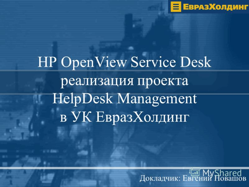 HP OpenView Service Desk реализация проекта HelpDesk Management в УК ЕвразХолдинг Докладчик: Евгений Новашов