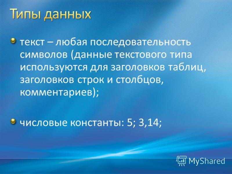 текст – любая последовательность символов (данные текстового типа используются для заголовков таблиц, заголовков строк и столбцов, комментариев); числовые константы: 5; 3,14;