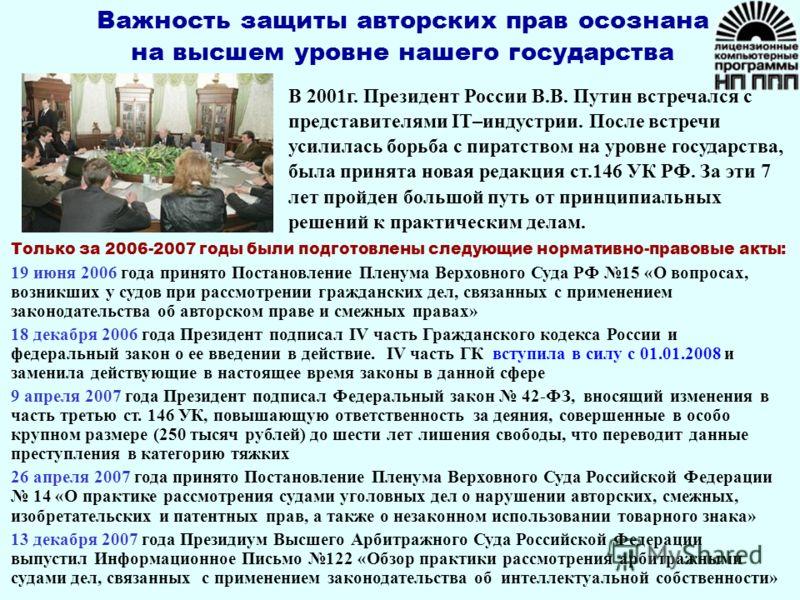 В 2001г. Президент России В.В. Путин встречался с представителями IT–индустрии. После встречи усилилась борьба с пиратством на уровне государства, была принята новая редакция ст.146 УК РФ. За эти 7 лет пройден большой путь от принципиальных решений к
