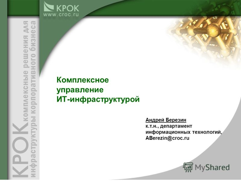 Андрей Березин к.т.н., департамент информационных технологий, ABerezin@croc.ru Комплексное управление ИТ-инфраструктурой