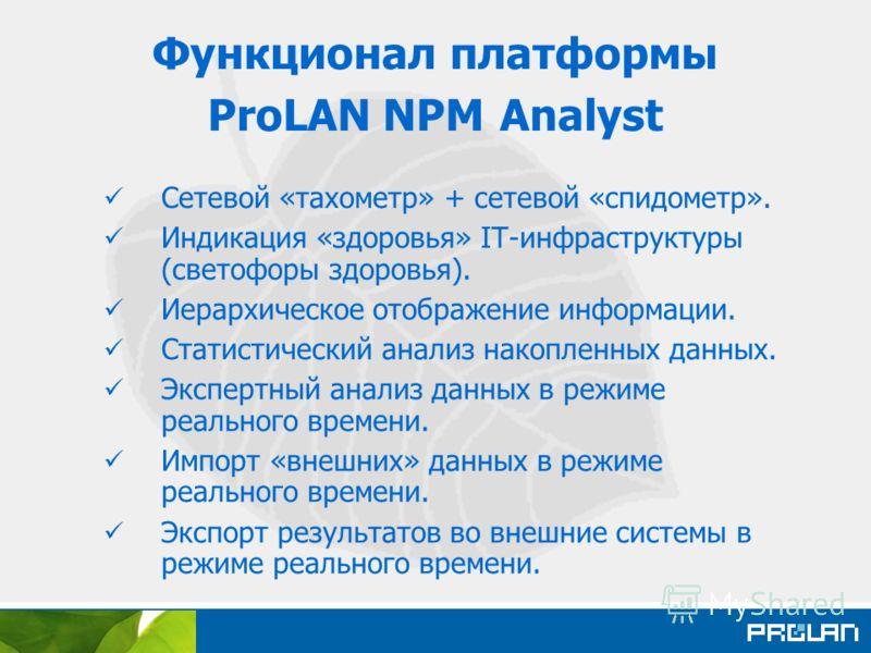 Функционал платформы ProLAN NPM Analyst Сетевой «тахометр» + сетевой «спидометр». Индикация «здоровья» IT-инфраструктуры (светофоры здоровья). Иерархическое отображение информации. Статистический анализ накопленных данных. Экспертный анализ данных в