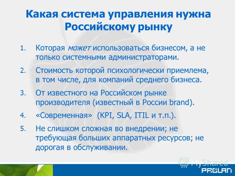 Какая система управления нужна Российскому рынку 1. Которая может использоваться бизнесом, а не только системными администраторами. 2. Стоимость которой психологически приемлема, в том числе, для компаний среднего бизнеса. 3. От известного на Российс