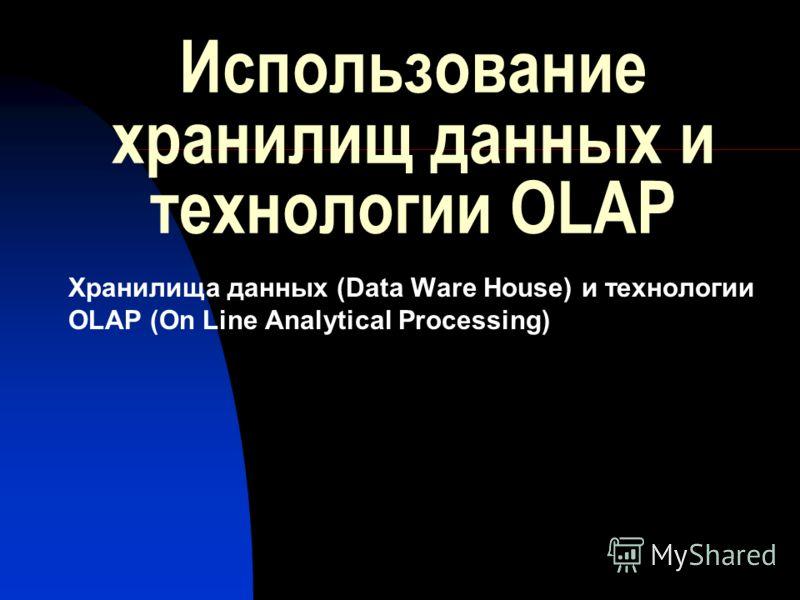 Использование хранилищ данных и технологии OLAP Хранилища данных (Data Ware House) и технологии OLAP (On Line Analytical Processing)